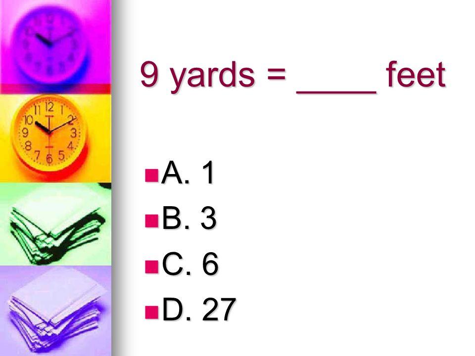 9 yards = ____ feet A. 1 A. 1 B. 3 B. 3 C. 6 C. 6 D. 27 D. 27