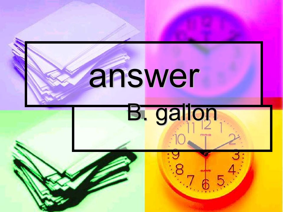 answer B. gallon