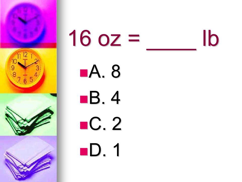 16 oz = ____ lb A. 8 A. 8 B. 4 B. 4 C. 2 C. 2 D. 1 D. 1