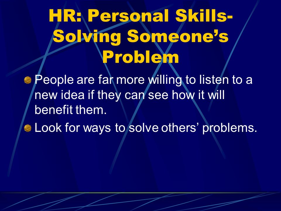 HR: Personal Skills- Solving Someones Problem People are far more willing to listen to a new idea if they can see how it will benefit them.