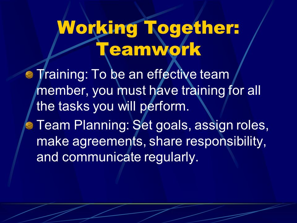 Working Together: Teamwork Training: To be an effective team member, you must have training for all the tasks you will perform. Team Planning: Set goa