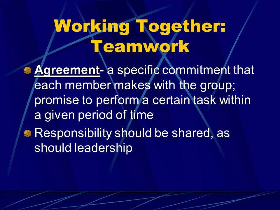 Working Together: Teamwork Agreement Agreement- a specific commitment that each member makes with the group; promise to perform a certain task within a given period of time Responsibility should be shared, as should leadership