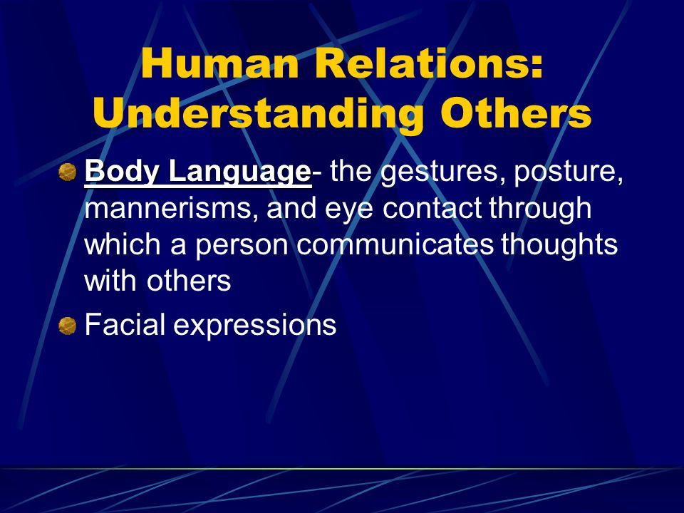 Human Relations: Understanding Others Body Language Body Language- the gestures, posture, mannerisms, and eye contact through which a person communicates thoughts with others Facial expressions