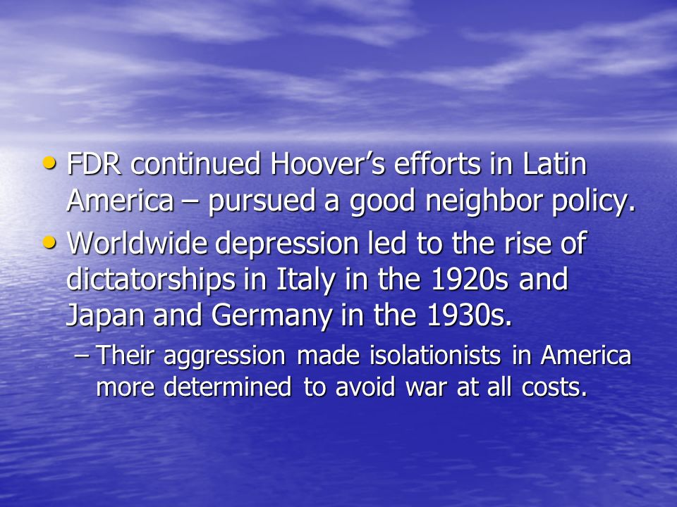 FDR continued Hoovers efforts in Latin America – pursued a good neighbor policy. FDR continued Hoovers efforts in Latin America – pursued a good neigh