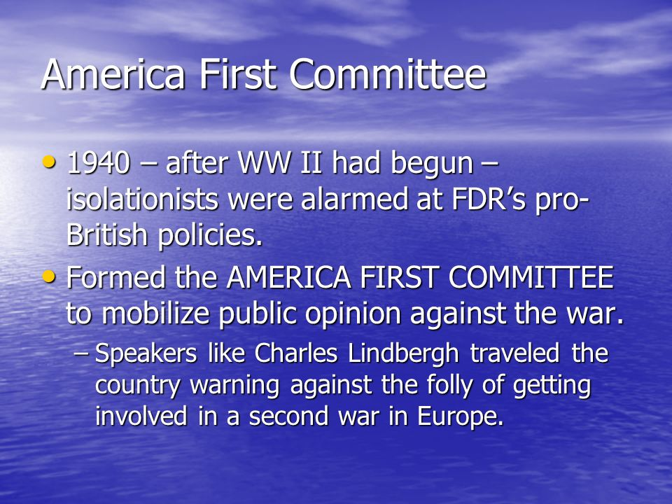America First Committee 1940 – after WW II had begun – isolationists were alarmed at FDRs pro- British policies. 1940 – after WW II had begun – isolat