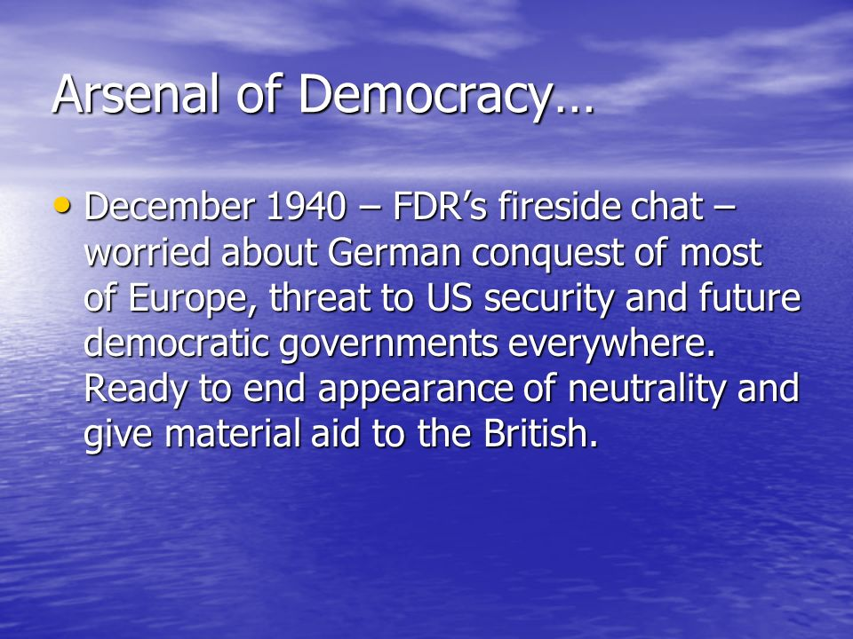 Arsenal of Democracy… December 1940 – FDRs fireside chat – worried about German conquest of most of Europe, threat to US security and future democrati