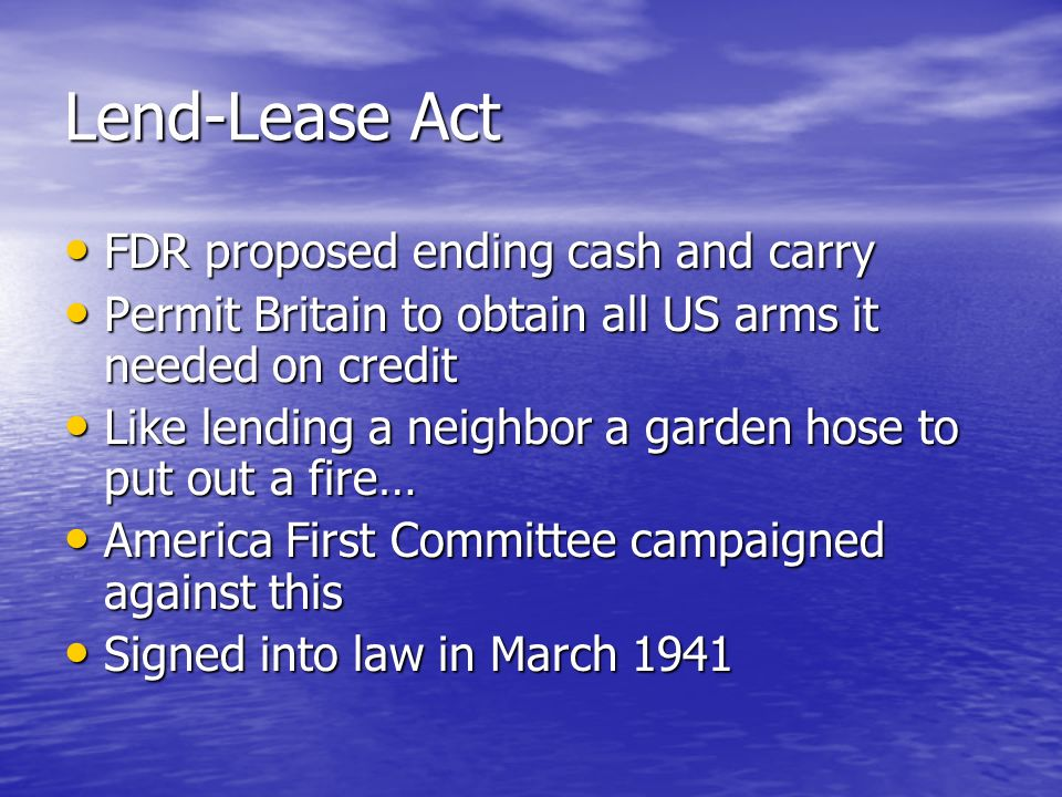 Lend-Lease Act FDR proposed ending cash and carry FDR proposed ending cash and carry Permit Britain to obtain all US arms it needed on credit Permit B