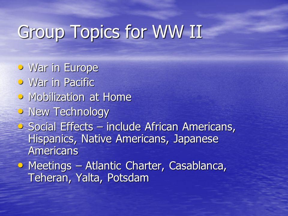 Group Topics for WW II War in Europe War in Europe War in Pacific War in Pacific Mobilization at Home Mobilization at Home New Technology New Technolo