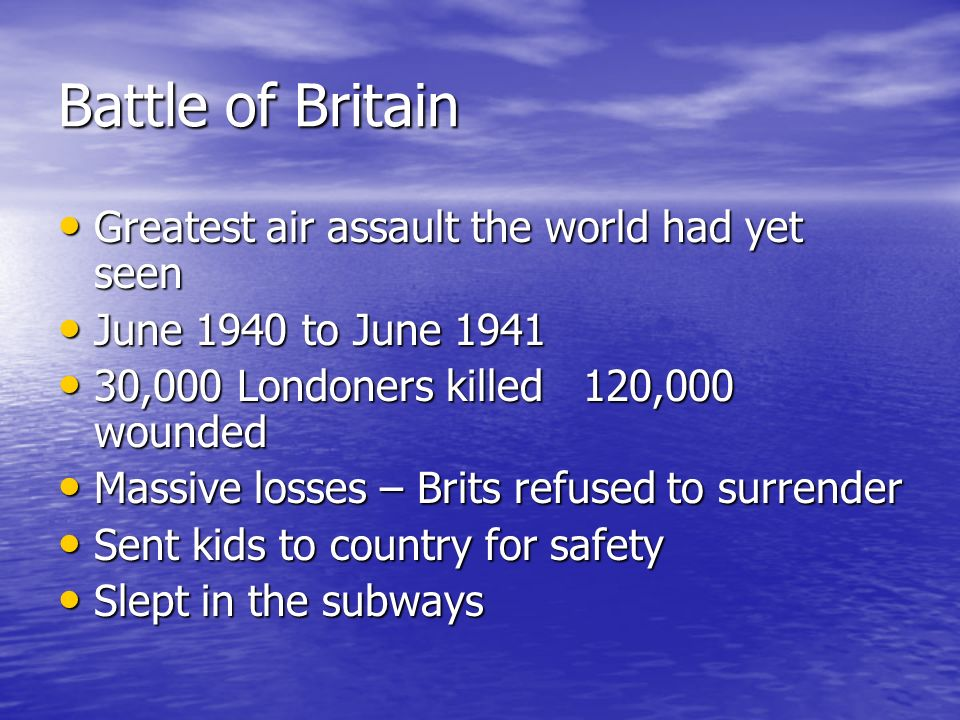 Battle of Britain Greatest air assault the world had yet seen Greatest air assault the world had yet seen June 1940 to June 1941 June 1940 to June 194