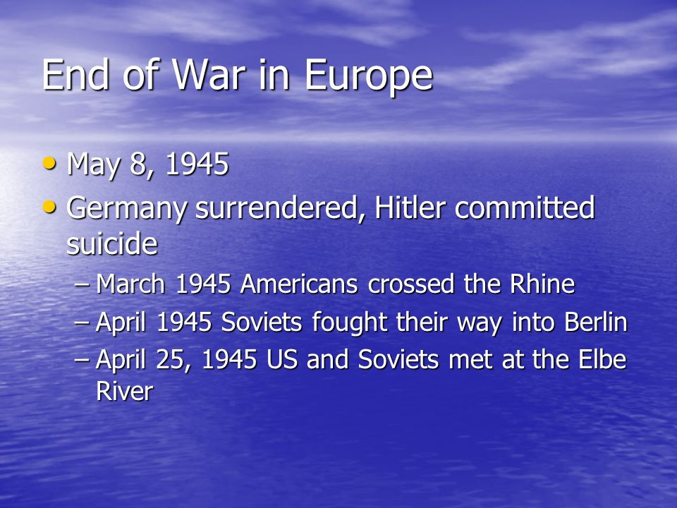 End of War in Europe May 8, 1945 May 8, 1945 Germany surrendered, Hitler committed suicide Germany surrendered, Hitler committed suicide –March 1945 A