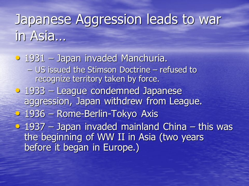 Japanese Aggression leads to war in Asia… 1931 – Japan invaded Manchuria. 1931 – Japan invaded Manchuria. –US issued the Stimson Doctrine – refused to