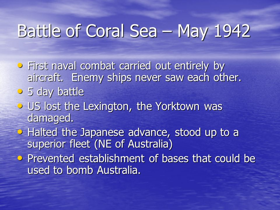 Battle of Coral Sea – May 1942 First naval combat carried out entirely by aircraft. Enemy ships never saw each other. First naval combat carried out e