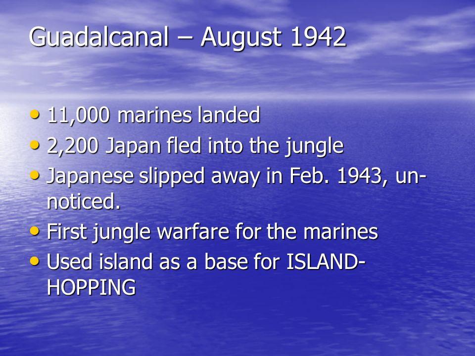 Guadalcanal – August 1942 11,000 marines landed 11,000 marines landed 2,200 Japan fled into the jungle 2,200 Japan fled into the jungle Japanese slipp