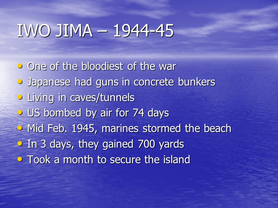 IWO JIMA – 1944-45 One of the bloodiest of the war One of the bloodiest of the war Japanese had guns in concrete bunkers Japanese had guns in concrete