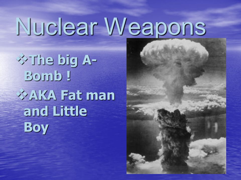 Nuclear Weapons The big A- Bomb ! The big A- Bomb ! AKA Fat man and Little Boy AKA Fat man and Little Boy