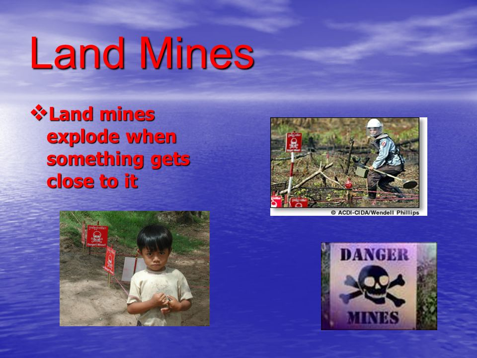 Land Mines Land mines explode when something gets close to it Land mines explode when something gets close to it