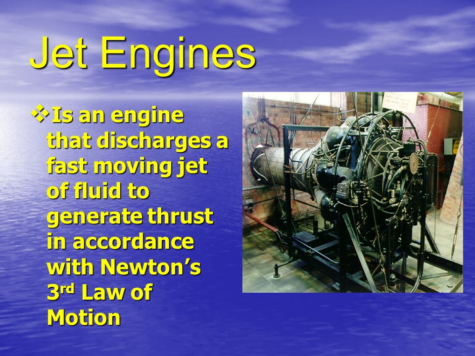Jet Engines Is an engine that discharges a fast moving jet of fluid to generate thrust in accordance with Newtons 3 rd Law of Motion Is an engine that