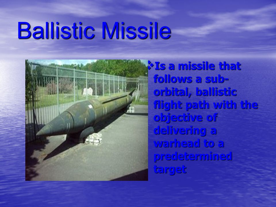 Ballistic Missile Is a missile that follows a sub- orbital, ballistic flight path with the objective of delivering a warhead to a predetermined target