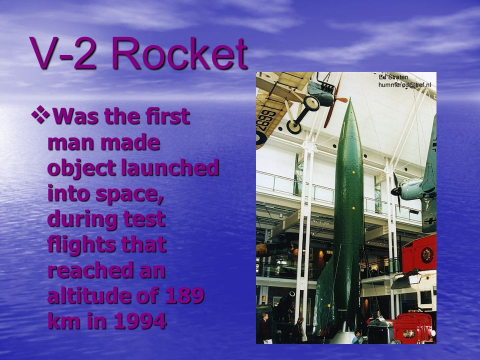 V-2 Rocket Was the first man made object launched into space, during test flights that reached an altitude of 189 km in 1994 Was the first man made ob