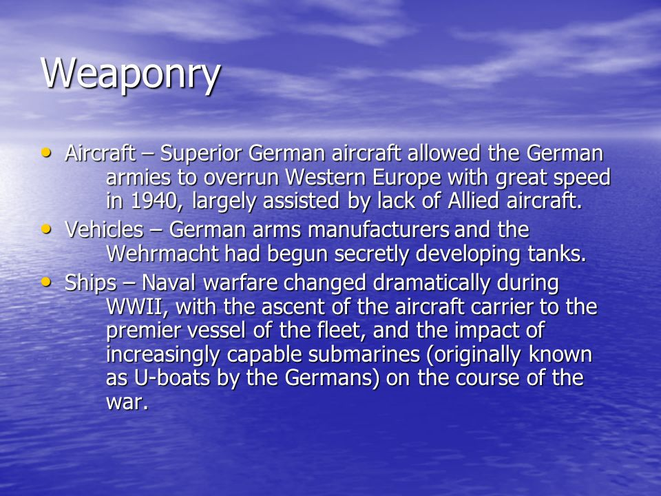 Weaponry Aircraft – Superior German aircraft allowed the German armies to overrun Western Europe with great speed in 1940, largely assisted by lack of