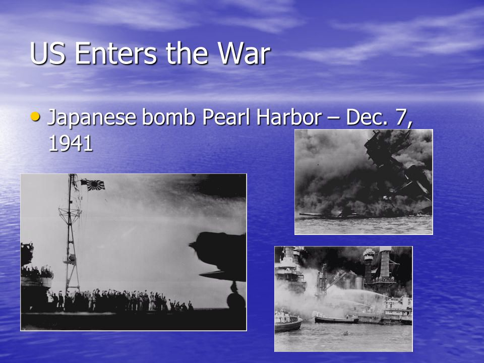 US Enters the War Japanese bomb Pearl Harbor – Dec. 7, 1941 Japanese bomb Pearl Harbor – Dec. 7, 1941