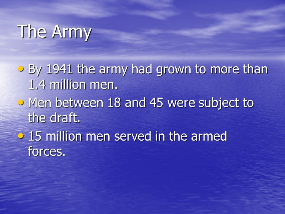 The Army By 1941 the army had grown to more than 1.4 million men. By 1941 the army had grown to more than 1.4 million men. Men between 18 and 45 were