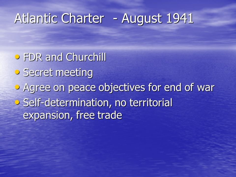 Atlantic Charter - August 1941 FDR and Churchill FDR and Churchill Secret meeting Secret meeting Agree on peace objectives for end of war Agree on pea