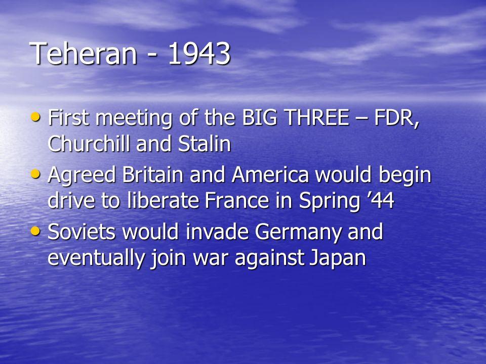 Teheran - 1943 First meeting of the BIG THREE – FDR, Churchill and Stalin First meeting of the BIG THREE – FDR, Churchill and Stalin Agreed Britain an