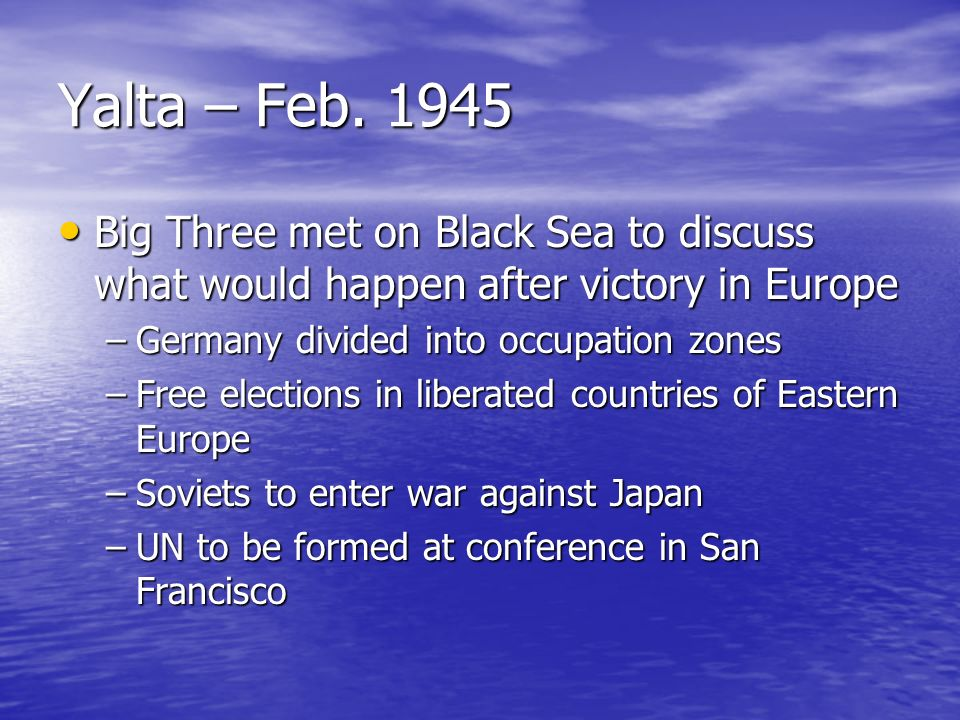 Yalta – Feb. 1945 Big Three met on Black Sea to discuss what would happen after victory in Europe Big Three met on Black Sea to discuss what would hap