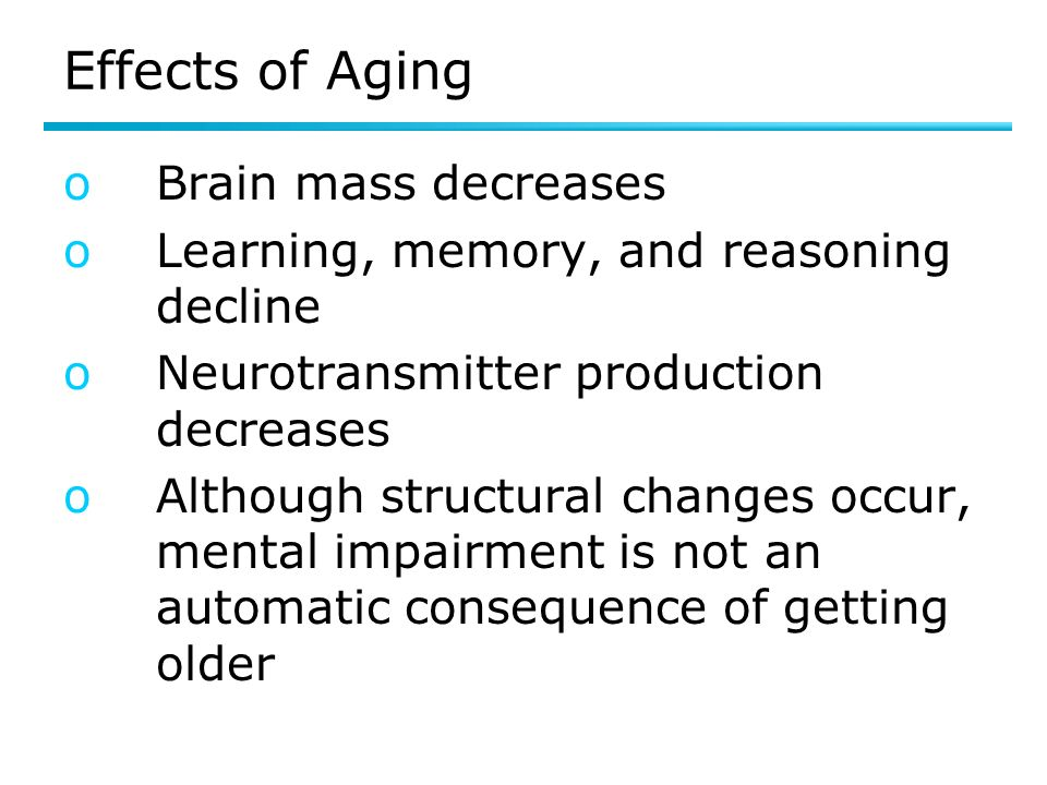 Effects of Aging oBrain mass decreases oLearning, memory, and reasoning decline oNeurotransmitter production decreases oAlthough structural changes occur, mental impairment is not an automatic consequence of getting older