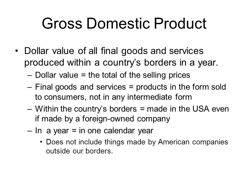 Gross Domestic Product Dollar value of all final goods and services produced within a countrys borders in a year.