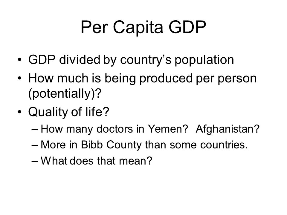 Per Capita GDP GDP divided by countrys population How much is being produced per person (potentially).