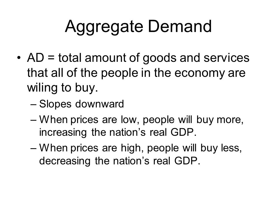 Aggregate Demand AD = total amount of goods and services that all of the people in the economy are wiling to buy.