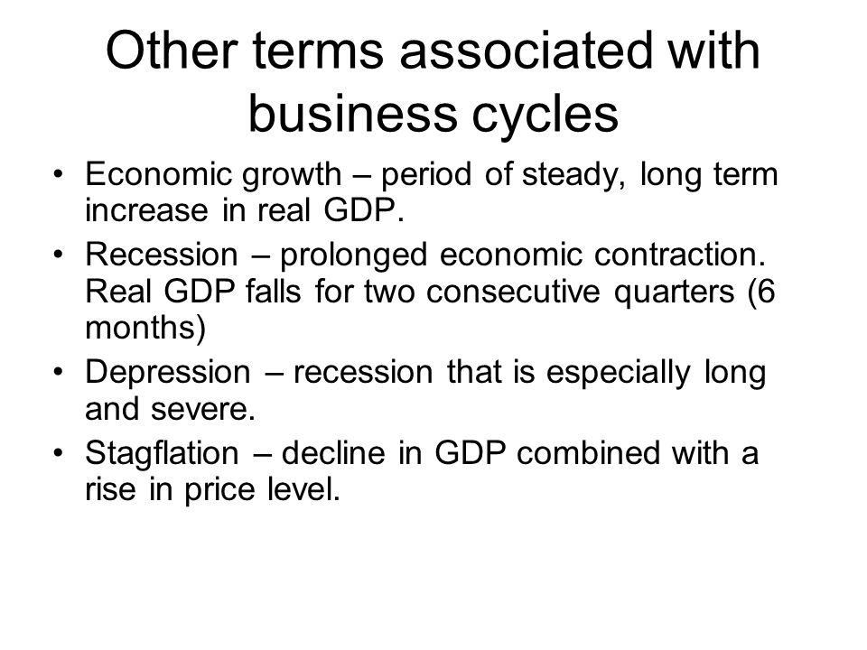 Other terms associated with business cycles Economic growth – period of steady, long term increase in real GDP.