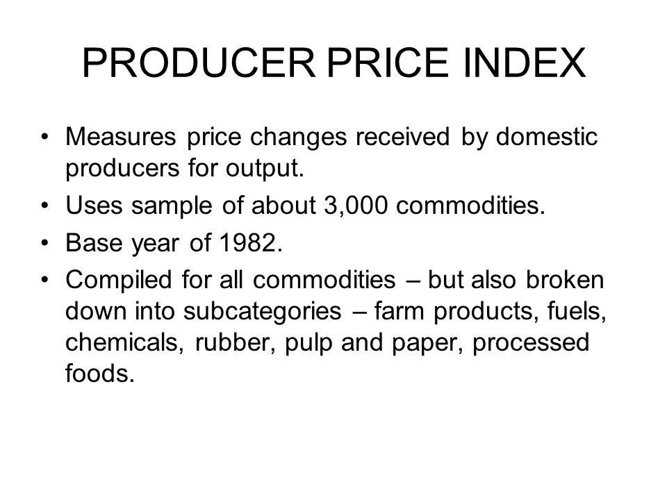 PRODUCER PRICE INDEX Measures price changes received by domestic producers for output.