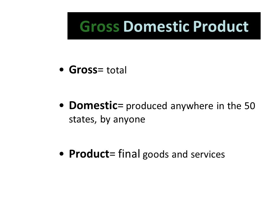 Gross Domestic Product Gross= total Domestic= produced anywhere in the 50 states, by anyone Product= final goods and services