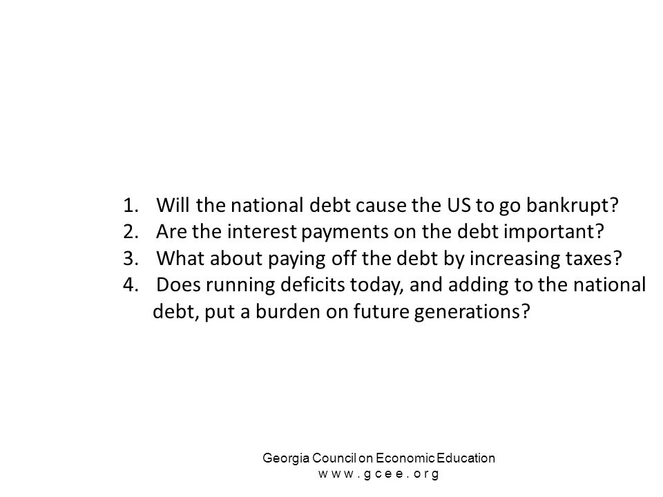 Georgia Council on Economic Education w w w. g c e e. o r g 1.Will the national debt cause the US to go bankrupt? 2.Are the interest payments on the d