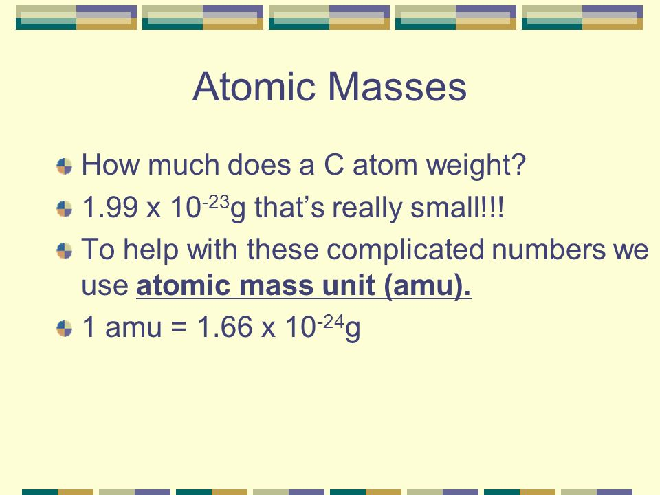 Atomic Masses How much does a C atom weight.1.99 x 10 -23 g thats really small!!.
