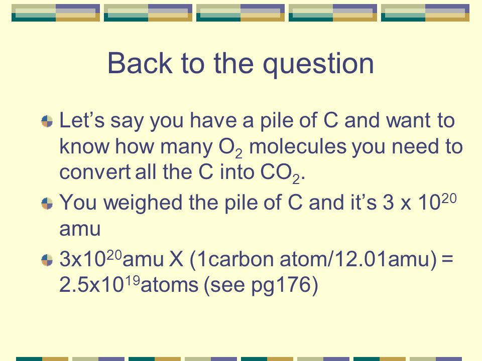 Back to the question Lets say you have a pile of C and want to know how many O 2 molecules you need to convert all the C into CO 2.