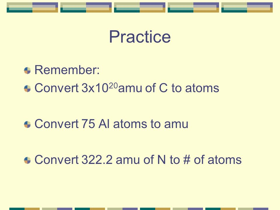Practice Remember: Convert 3x10 20 amu of C to atoms Convert 75 Al atoms to amu Convert 322.2 amu of N to # of atoms