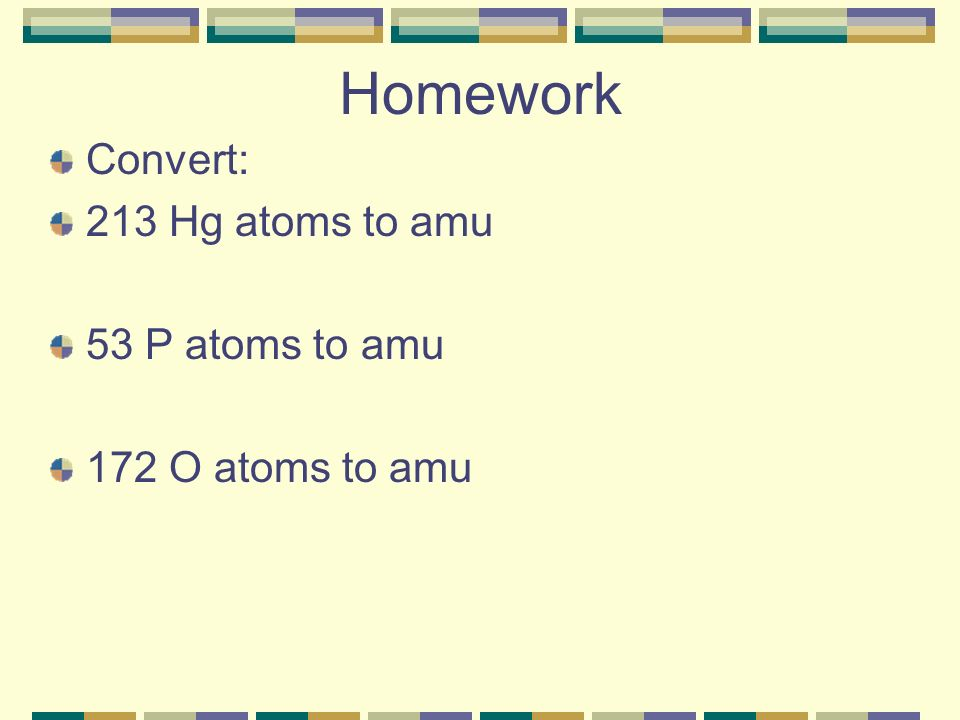 Homework Convert: 213 Hg atoms to amu 53 P atoms to amu 172 O atoms to amu