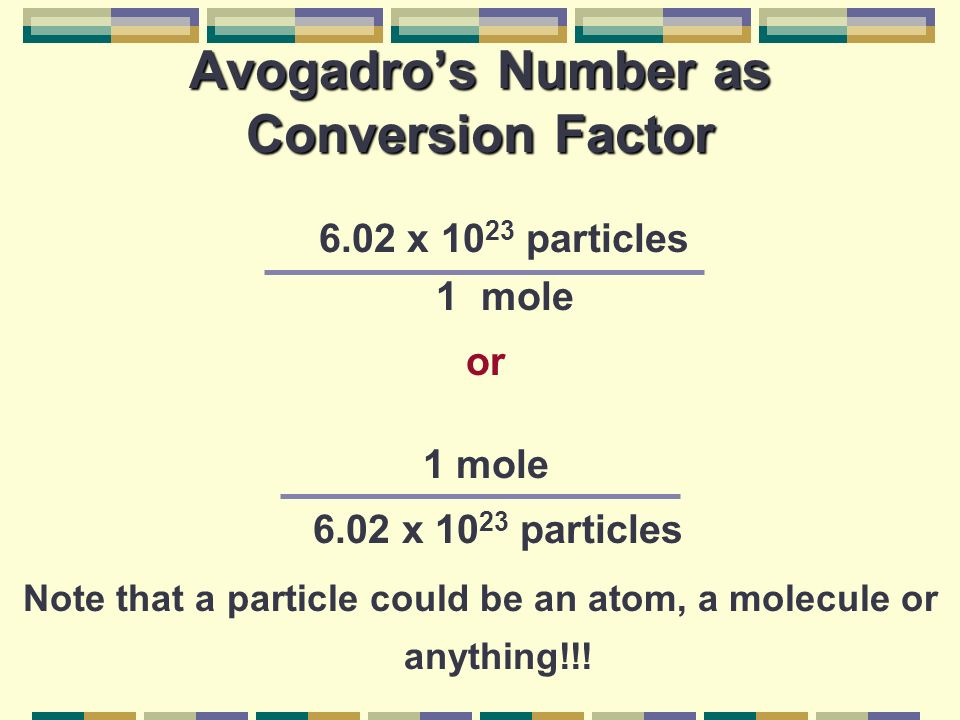 6.02 x 10 23 particles 1 mole or 1 mole 6.02 x 10 23 particles Note that a particle could be an atom, a molecule or anything!!.