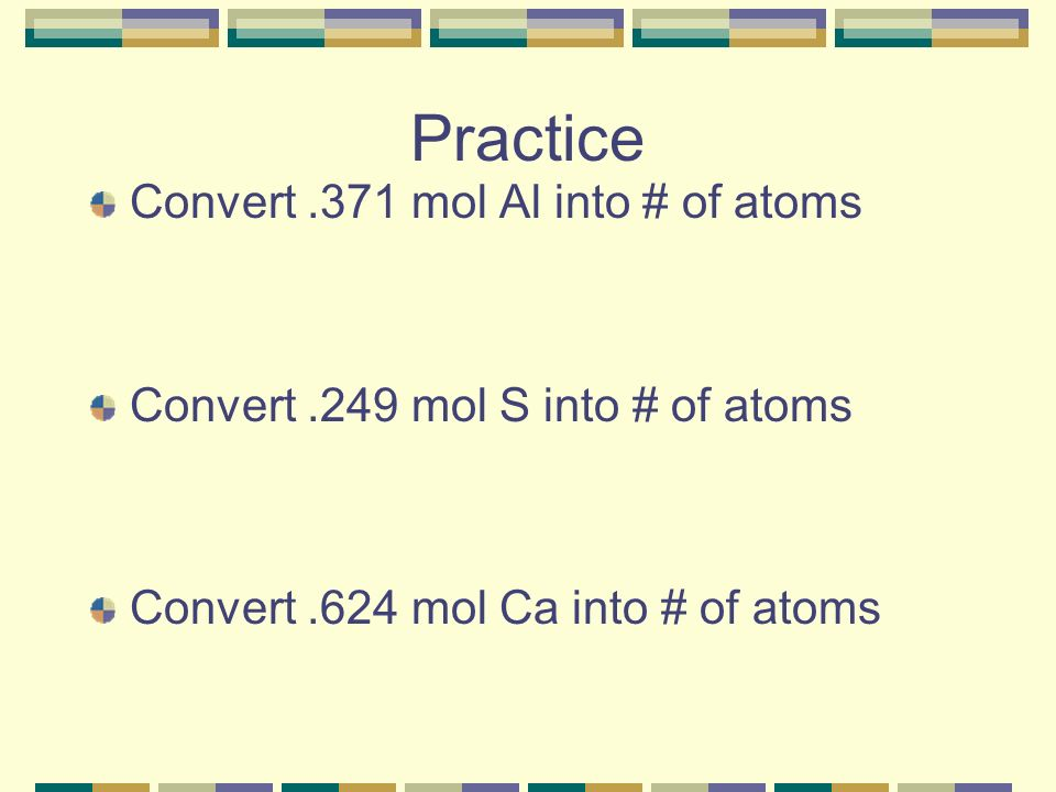Practice Convert.371 mol Al into # of atoms Convert.249 mol S into # of atoms Convert.624 mol Ca into # of atoms