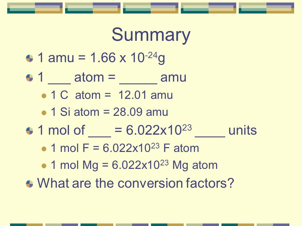 Summary 1 amu = 1.66 x 10 -24 g 1 ___ atom = _____ amu 1 C atom = 12.01 amu 1 Si atom = 28.09 amu 1 mol of ___ = 6.022x10 23 ____ units 1 mol F = 6.022x10 23 F atom 1 mol Mg = 6.022x10 23 Mg atom What are the conversion factors?