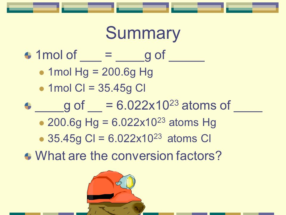Summary 1mol of ___ = ____g of _____ 1mol Hg = 200.6g Hg 1mol Cl = 35.45g Cl ____g of __ = 6.022x10 23 atoms of ____ 200.6g Hg = 6.022x10 23 atoms Hg 35.45g Cl = 6.022x10 23 atoms Cl What are the conversion factors?