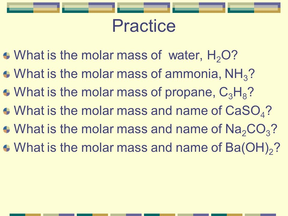 Practice What is the molar mass of water, H 2 O.What is the molar mass of ammonia, NH 3 .