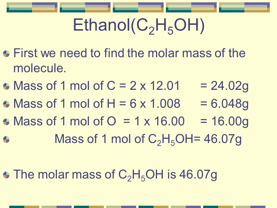 Ethanol(C 2 H 5 OH) First we need to find the molar mass of the molecule.