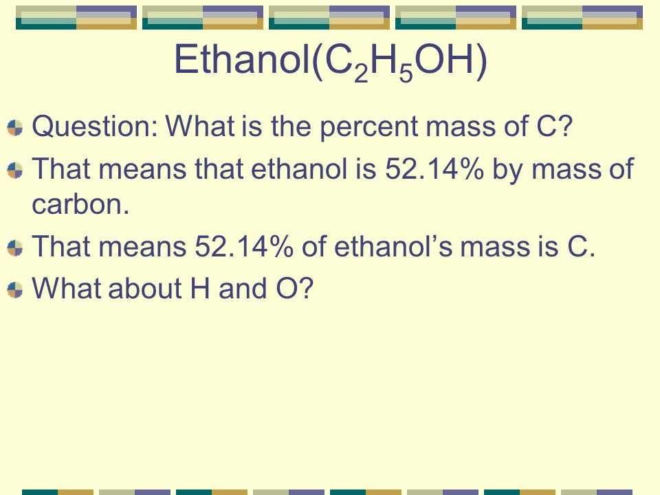 Ethanol(C 2 H 5 OH) Question: What is the percent mass of C.