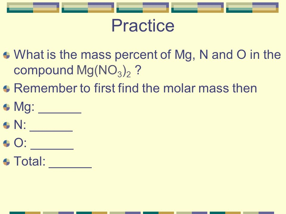 Practice What is the mass percent of Mg, N and O in the compound Mg(NO 3 ) 2 .
