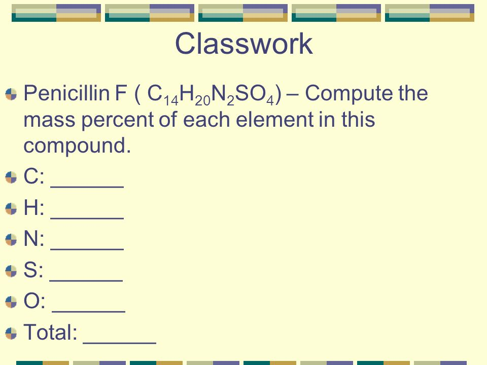 Classwork Penicillin F ( C 14 H 20 N 2 SO 4 ) – Compute the mass percent of each element in this compound.